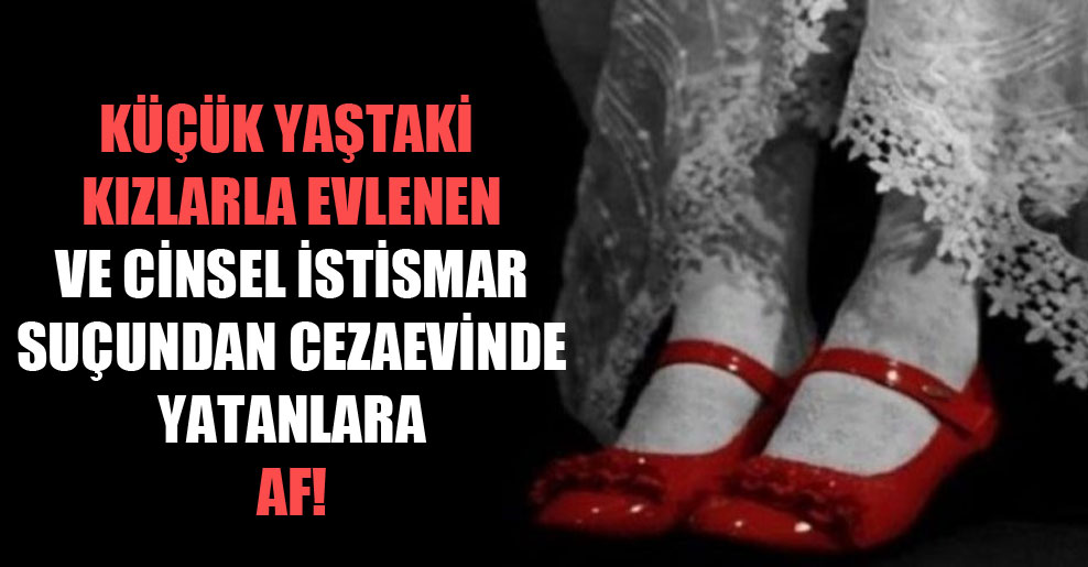 Küçük yaştaki kızlarla evlenen ve cinsel istismar suçundan cezaevinde yatanlara af!