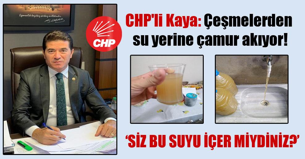 CHP'li Kaya: Çeşmelerden su yerine çamur akıyor!