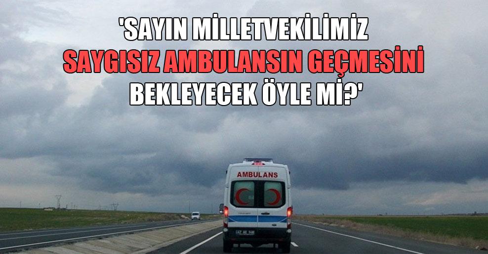 'Sayın milletvekilimiz saygısız ambulansın geçmesini bekleyecek öyle mi?'