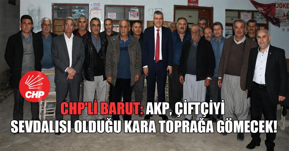 CHP'li Barut: AKP, çiftçiyi sevdalısı olduğu kara toprağa gömecek!