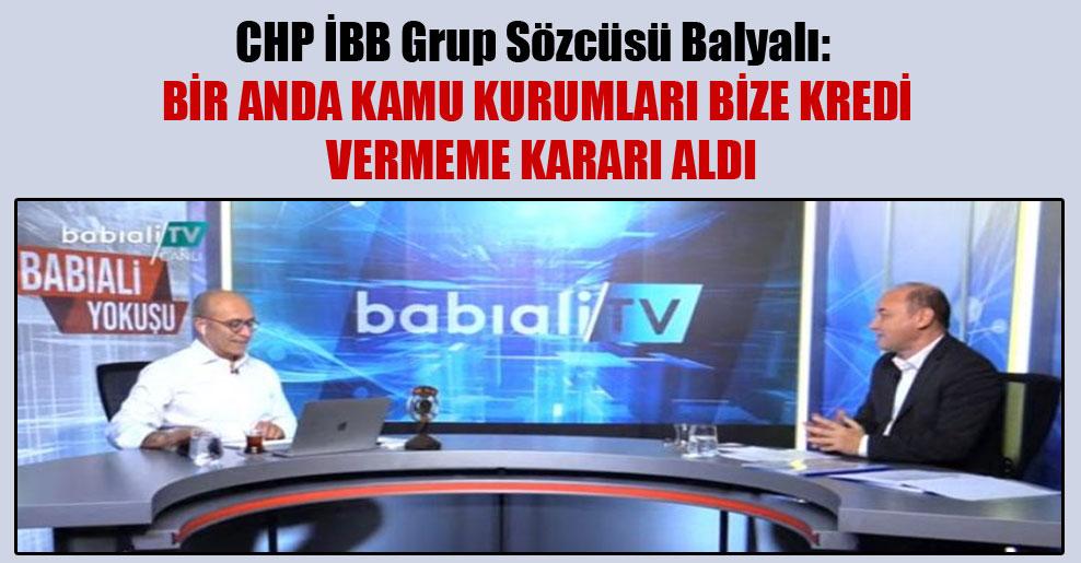 CHP İBB Grup Sözcüsü Balyalı: Bir anda kamu kurumları bize kredi vermeme kararı aldı