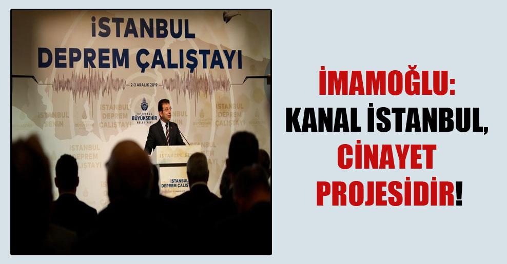İmamoğlu: Kanal İstanbul, cinayet projesidir!