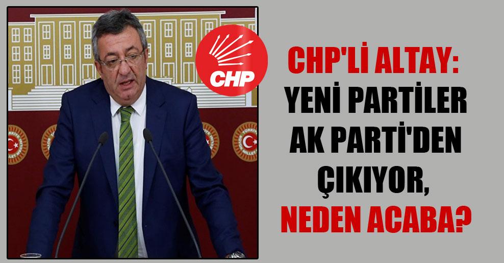 CHP'li Altay: Yeni partiler AK Parti'den çıkıyor, neden acaba?