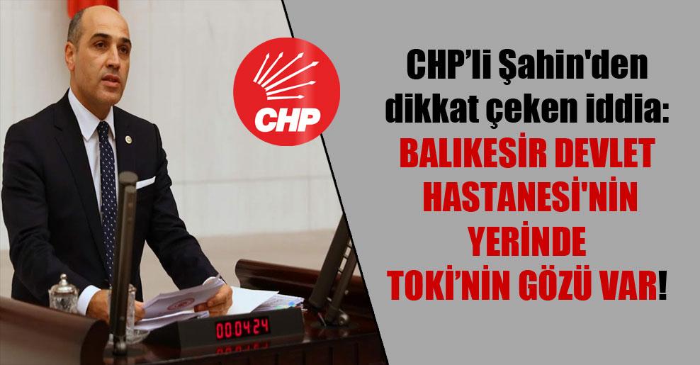 CHP'li Şahin'den dikkat çeken iddia: Balıkesir Devlet Hastanesi'nin yerinde TOKİ'nin gözü var!