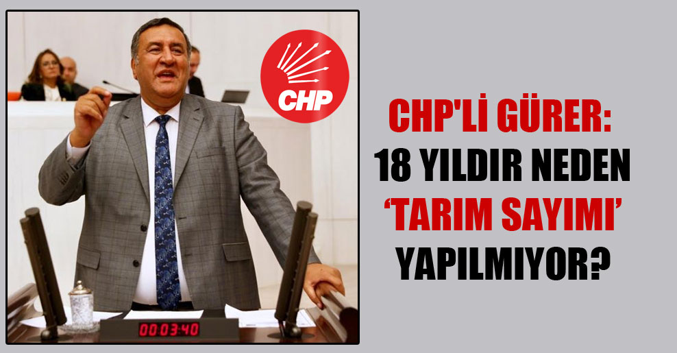 CHP'li Gürer: 18 yıldır neden 'tarım sayımı' yapılmıyor?