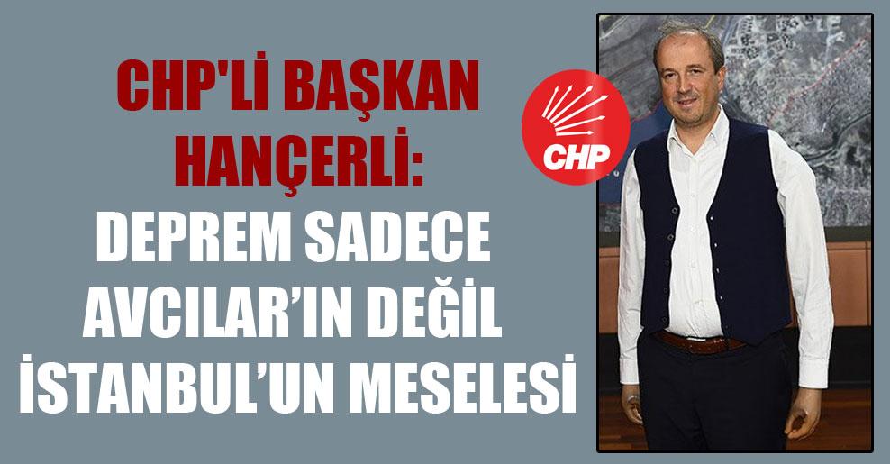 CHP'li Başkan Hançerli: Deprem sadece Avcılar'ın değil İstanbul'un meselesi