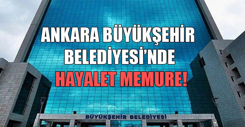 Ankara Büyükşehir Belediyesi'nde hayalet memure!