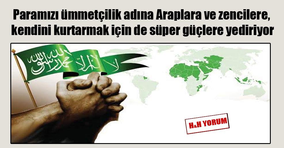Paramızı ümmetçilik adına Araplara ve zencilere, kendini kurtarmak için de süper güçlere yediriyor