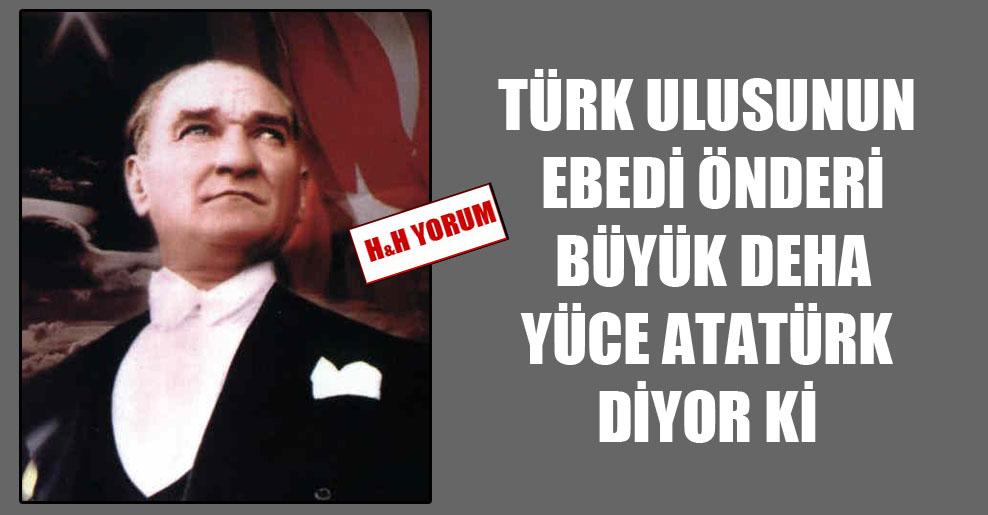 Türk ulusunun ebedi önderi büyük deha yüce Atatürk diyor ki