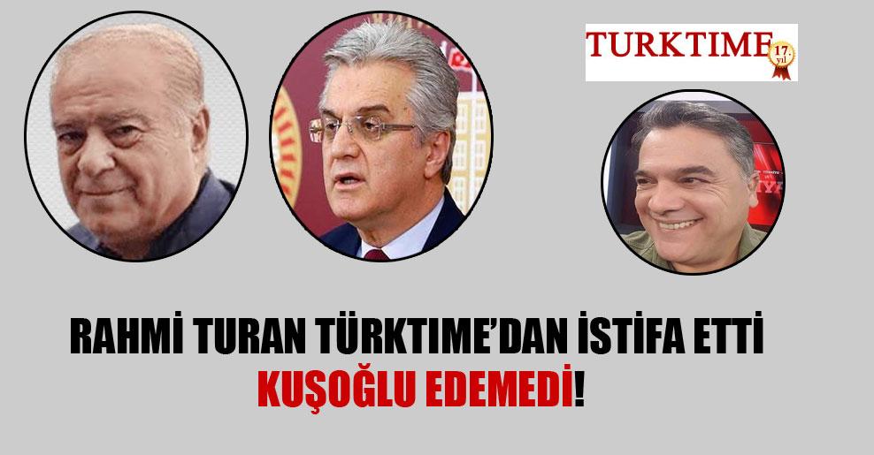Rahmi Turan Türktime'dan istifa etti Kuşoğlu edemedi!