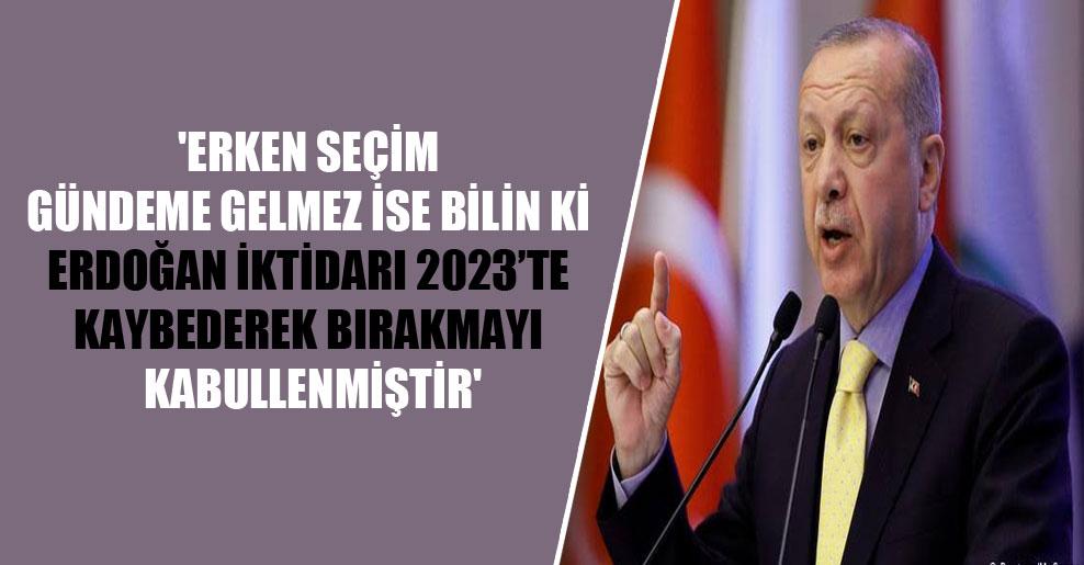 'Erken seçim gündeme gelmez ise bilin ki Erdoğan iktidarı 2023'te kaybederek bırakmayı kabullenmiştir'