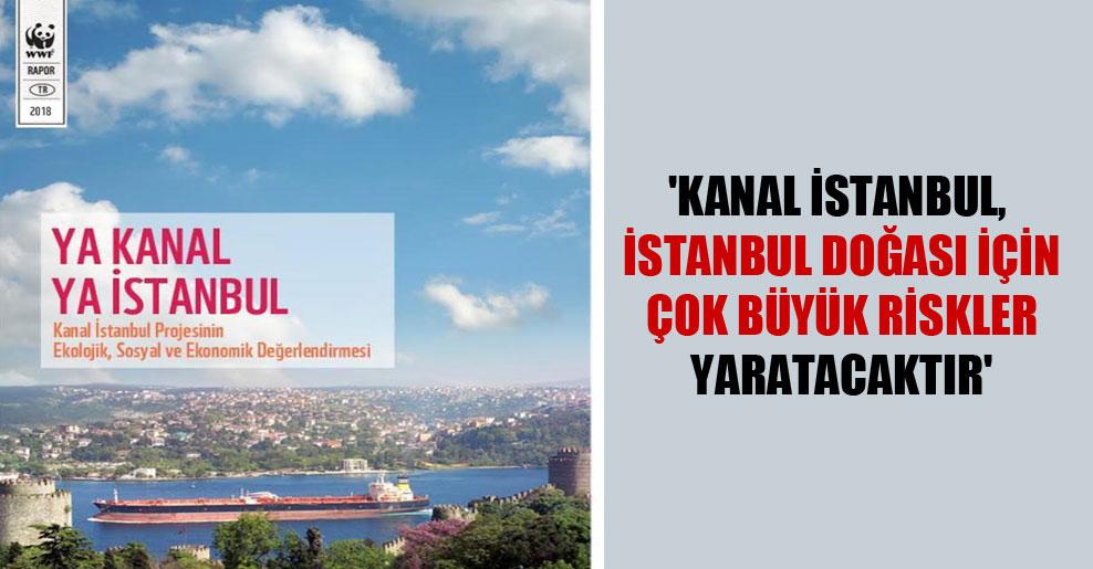 'Kanal İstanbul, İstanbul doğası için çok büyük riskler yaratacaktır'