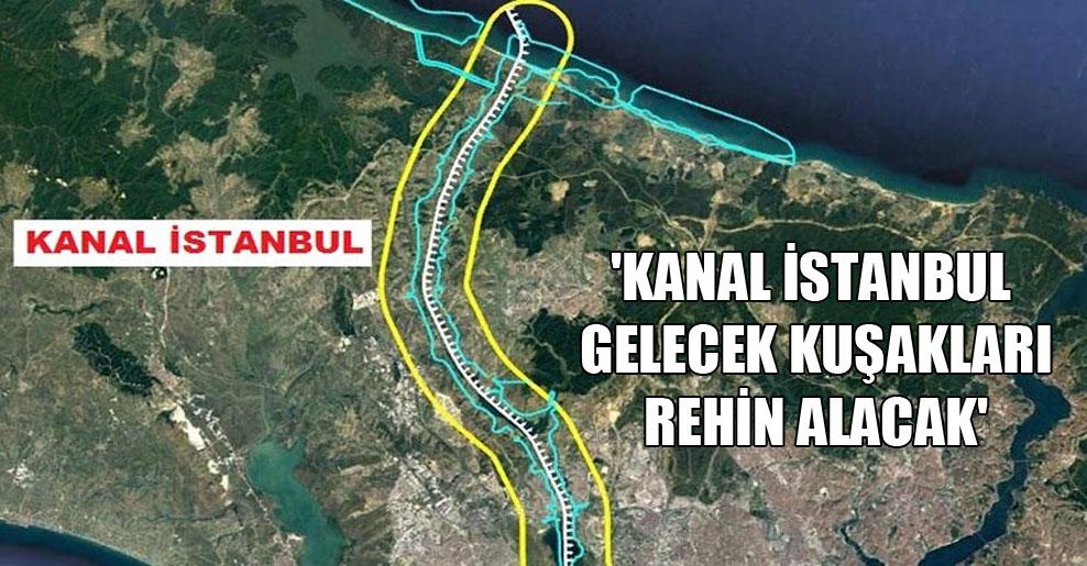 'Kanal İstanbul gelecek kuşakları rehin alacak'