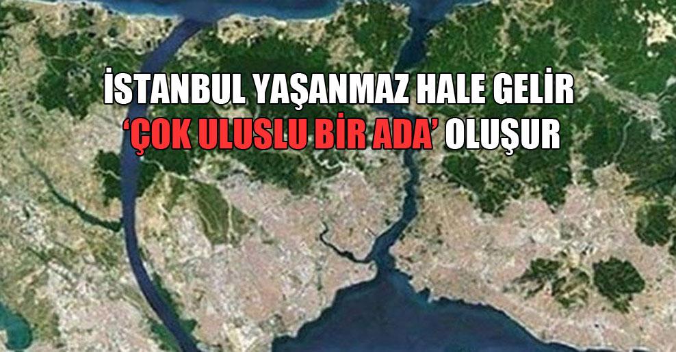 İstanbul yaşanmaz hale gelir 'çok uluslu bir ada' oluşur