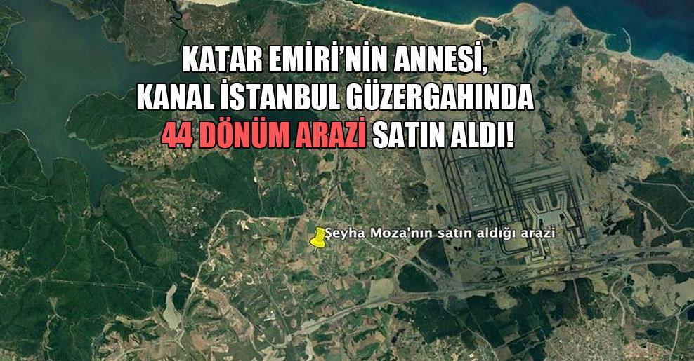 Katar Emiri'nin annesi, Kanal İstanbul güzergahında 44 dönüm arazi satın aldı!