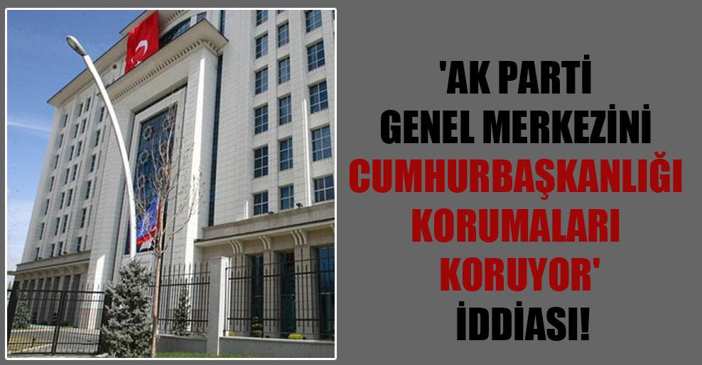 'AK Parti Genel Merkezini Cumhurbaşkanlığı korumaları koruyor' iddiası!