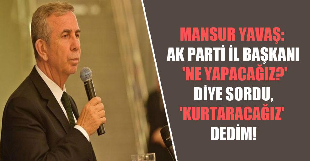 Mansur Yavaş: AK Parti İl Başkanı 'Ne yapacağız?' diye sordu, 'Kurtaracağız' dedim!