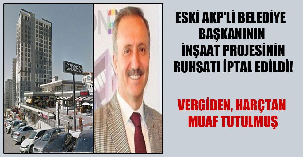Eski AKP'li belediye başkanının inşaat projesinin ruhsatı iptal edildi!