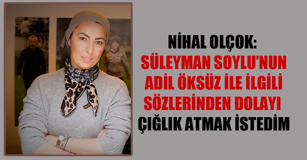 Nihal Olçok: Süleyman Soylu'nun Adil Öksüz ile ilgili sözlerinden dolayı çığlık atmak istedim