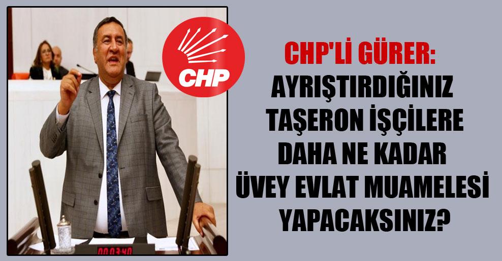 CHP'li Gürer: Ayrıştırdığınız taşeron işçilere daha ne kadar üvey evlat muamelesi yapacaksınız?
