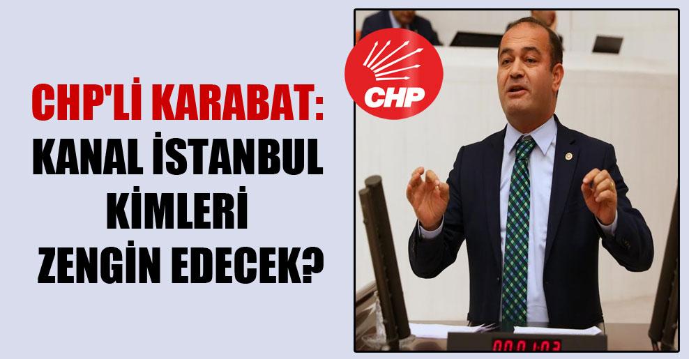 CHP'li Karabat: Kanal İstanbul kimleri zengin edecek?