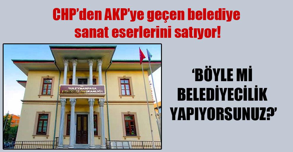CHP'den AKP'ye geçen belediye sanat eserlerini satıyor!