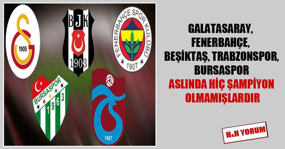 Galatasaray, Fenerbahçe, Beşiktaş, Trabzonspor, Bursaspor aslında hiç şampiyon olmamışlardır