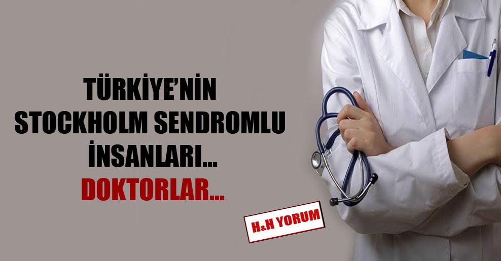 Türkiye'nin Stockholm sendromlu insanları… Doktorlar…