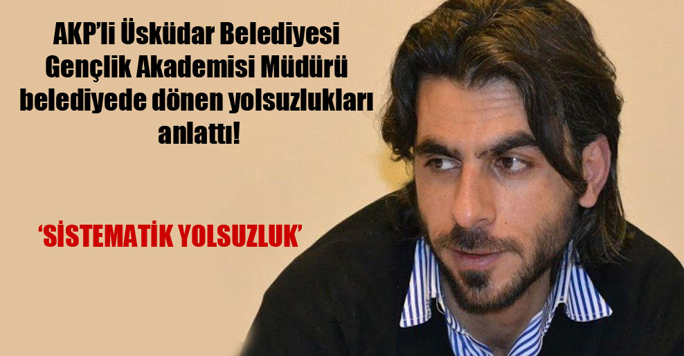 AKP'li Üsküdar Belediyesi Gençlik Akademisi Müdürü belediyede dönen yolsuzlukları anlattı