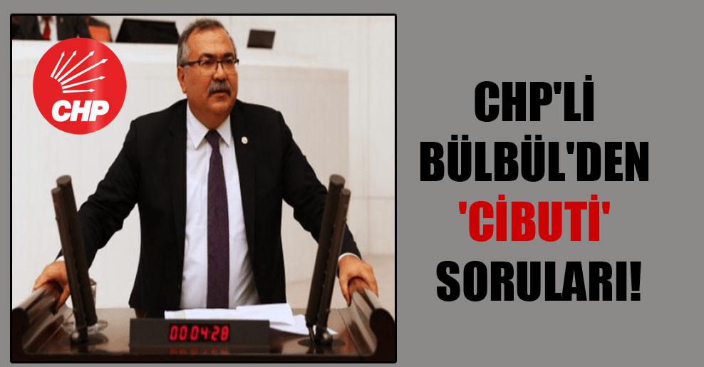 CHP'li Bülbül'den 'Cibuti' soruları!