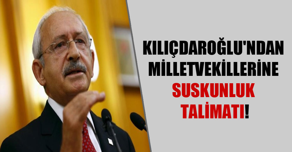 Kılıçdaroğlu'ndan milletvekillerine suskunluk talimatı!