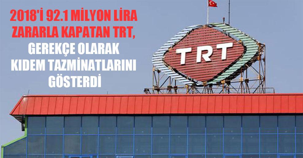 2018'i 92.1 milyon lira zararla kapatan TRT, gerekçe olarak kıdem tazminatlarını gösterdi