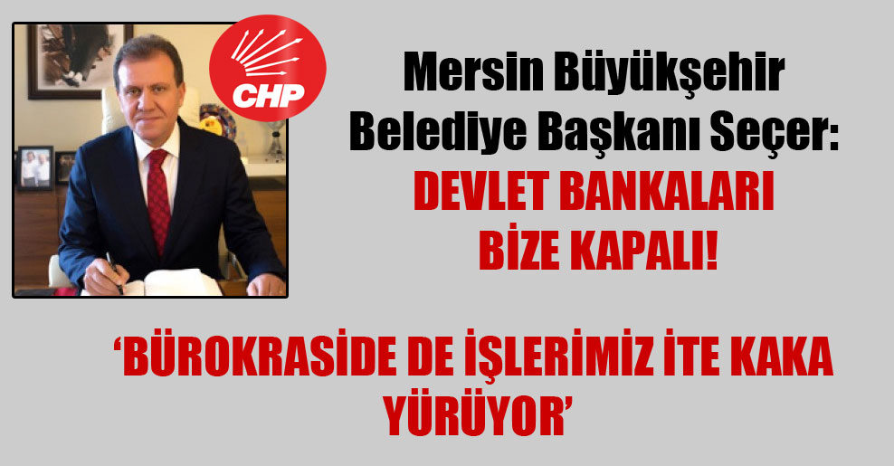 Mersin Büyükşehir Belediye Başkanı Seçer: Devlet bankaları bize kapalı!