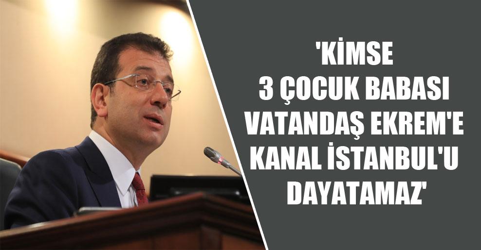 'Kimse 3 çocuk babası vatandaş Ekrem'e Kanal İstanbul'u dayatamaz'