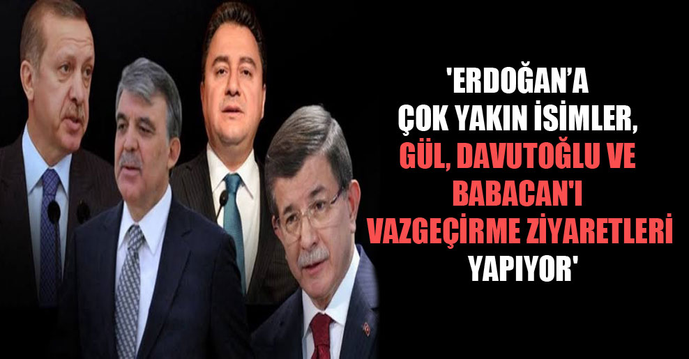 'Erdoğan'a çok yakın isimler, Gül, Davutoğlu ve Babacan'ı vazgeçirme ziyaretleri yapıyor'
