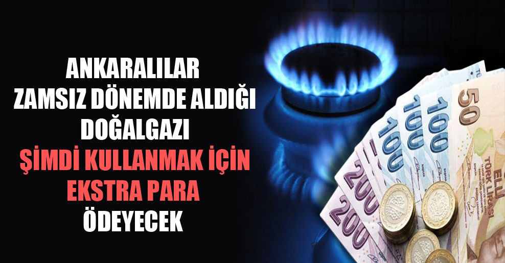 Ankaralılar zamsız dönemde aldığı doğalgazı şimdi kullanmak için ekstra para ödeyecek