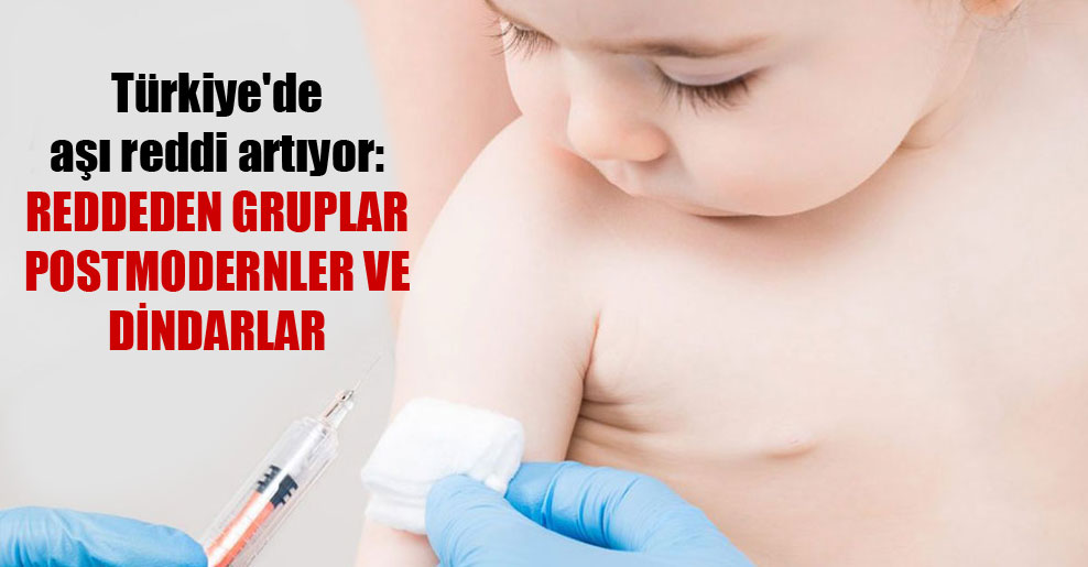 Türkiye'de aşı reddi artıyor: Reddeden gruplar postmodernler ve dindarlar