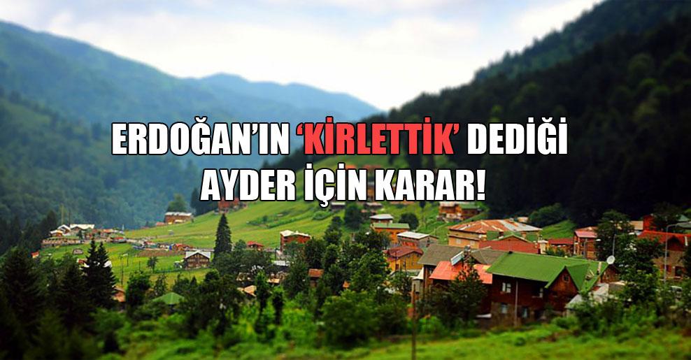 Erdoğan'ın 'kirlettik' dediği Ayder için karar!