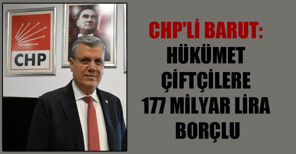 CHP'li Barut: Hükümet çiftçilere 177 milyar lira borçlu