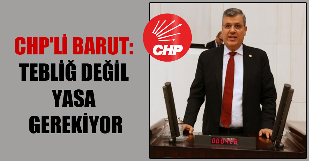 CHP'li Barut: Tebliğ değil yasa gerekiyor