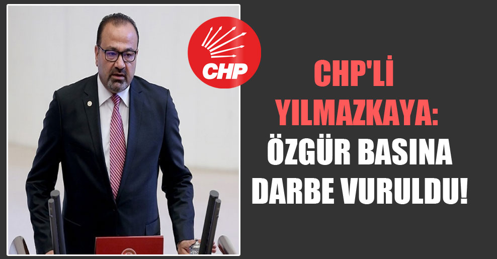 CHP'li Yılmazkaya: Özgür basına darbe vuruldu!