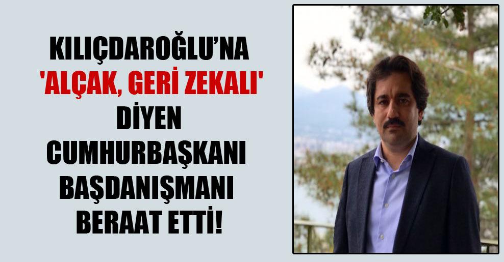 Kılıçdaroğlu'na 'Alçak, geri zekalı' diyen Cumhurbaşkanı Başdanışmanı beraat etti!