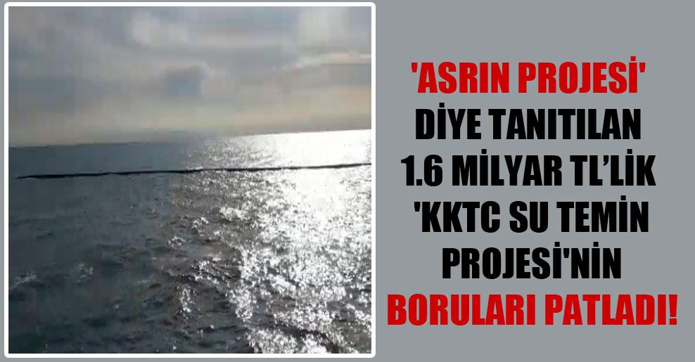 'Asrın Projesi' diye tanıtılan 1.6 Milyar TL'lik 'KKTC Su Temin Projesi'nin boruları patladı!