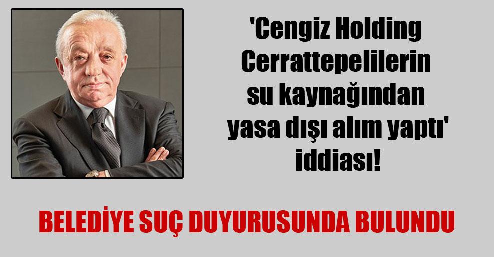 'Cengiz Holding Cerrattepelilerin su kaynağından yasa dışı alım yaptı' iddiası!