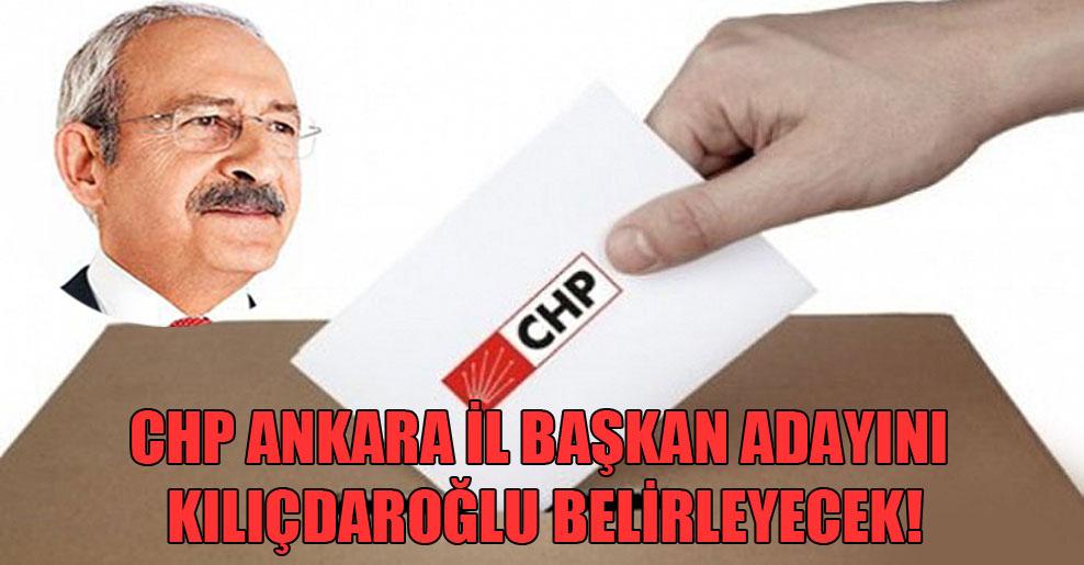 CHP Ankara il başkan adayını Kılıçdaroğlu belirleyecek!