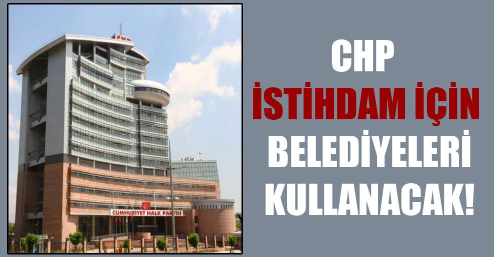 CHP istihdam için belediyeleri kullanacak!