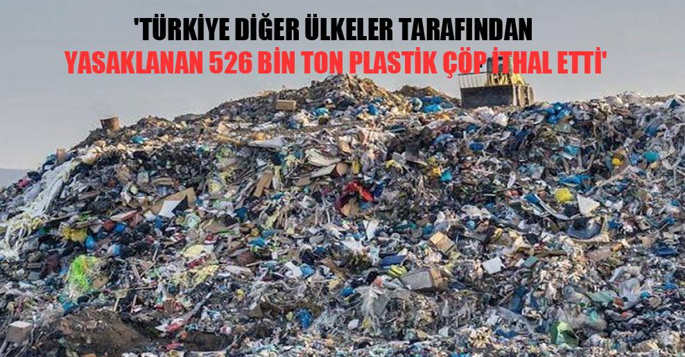 'Türkiye diğer ülkeler tarafından yasaklanan 526 bin ton plastik çöp ithal etti'