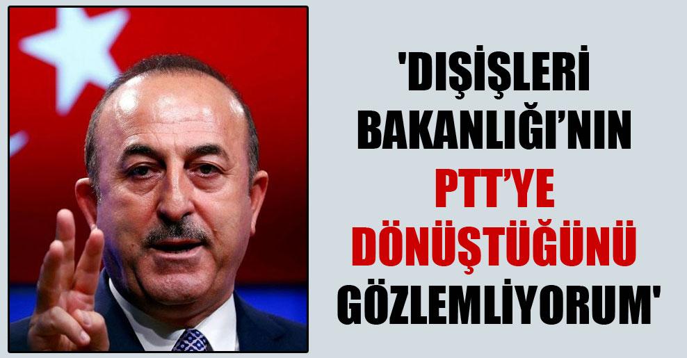 'Dışişleri Bakanlığı'nın PTT'ye dönüştüğünü gözlemliyorum'