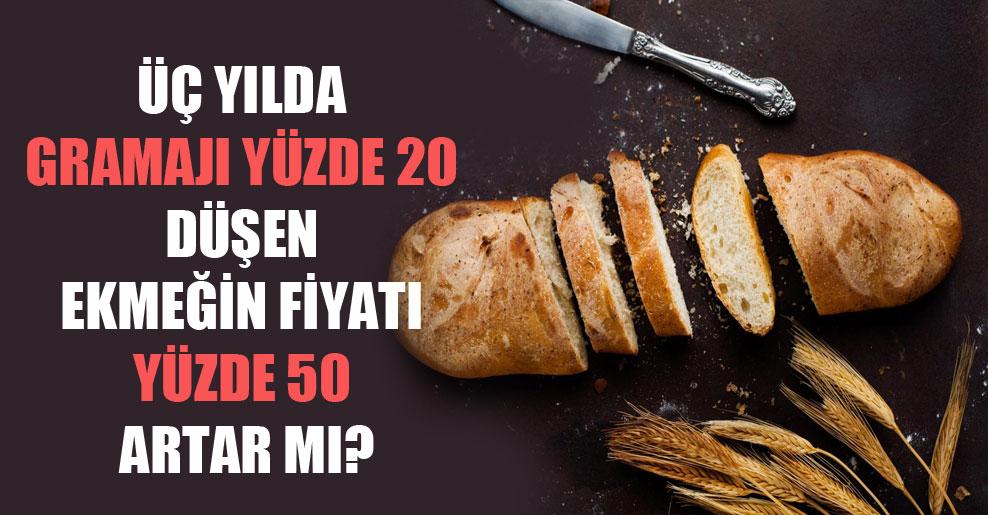 Üç yılda gramajı yüzde 20 düşen ekmeğin fiyatı yüzde 50 artar mı?