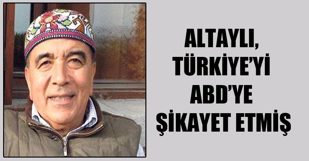 Altaylı, Türkiye'yi ABD'ye şikayet etmiş